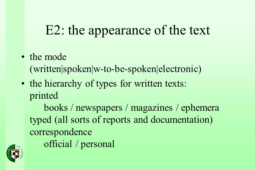 E2: the appearance of the text the mode (written|spoken|w-to-be-spoken|electronic) the hierarchy of types for written texts: printed books / newspapers / magazines / ephemera typed (all sorts of reports and documentation) correspondence official / personal