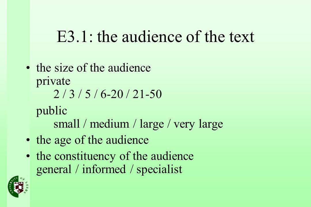 E3.1: the audience of the text the size of the audience private 2 / 3 / 5 / 6-20 / 21-50 public small / medium / large / very large the age of the audience the constituency of the audience general / informed / specialist