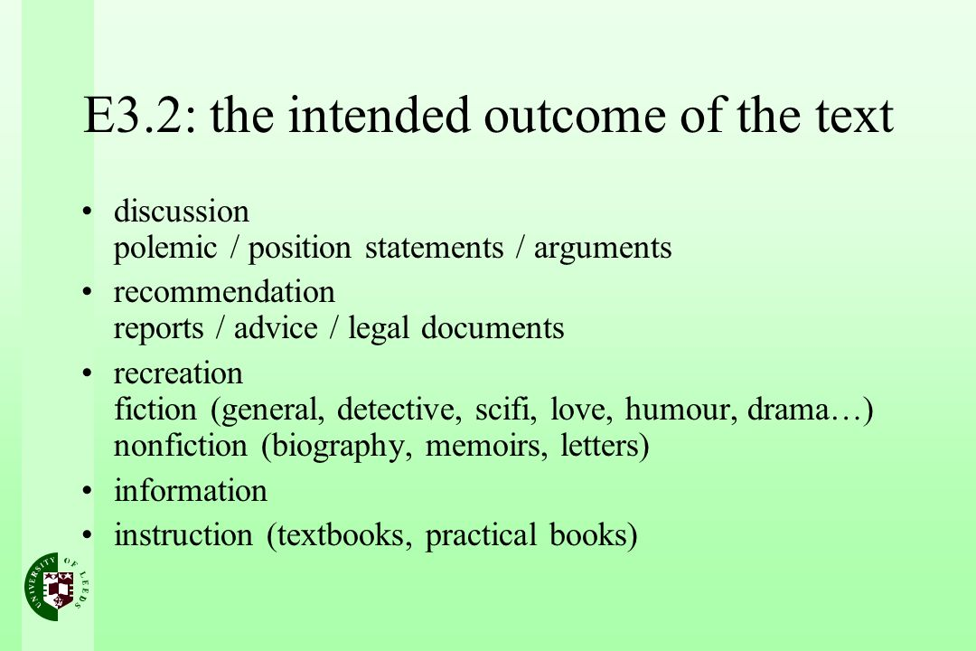 E3.2: the intended outcome of the text discussion polemic / position statements / arguments recommendation reports / advice / legal documents recreation fiction (general, detective, scifi, love, humour, drama…) nonfiction (biography, memoirs, letters) information instruction (textbooks, practical books)