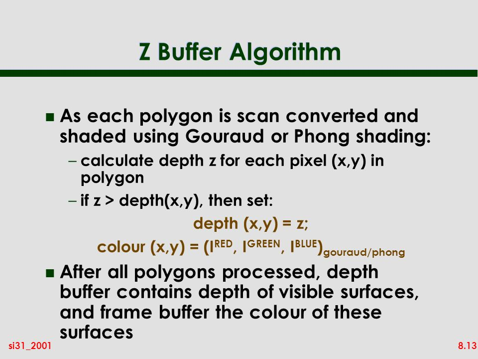 8.13si31_2001 Z Buffer Algorithm n As each polygon is scan converted and shaded using Gouraud or Phong shading: – calculate depth z for each pixel (x,y) in polygon – if z > depth(x,y), then set: depth (x,y) = z; colour (x,y) = (I RED, I GREEN, I BLUE ) gouraud/phong n After all polygons processed, depth buffer contains depth of visible surfaces, and frame buffer the colour of these surfaces