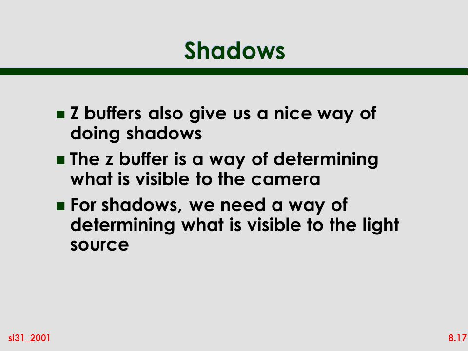 8.17si31_2001 Shadows n Z buffers also give us a nice way of doing shadows n The z buffer is a way of determining what is visible to the camera n For shadows, we need a way of determining what is visible to the light source