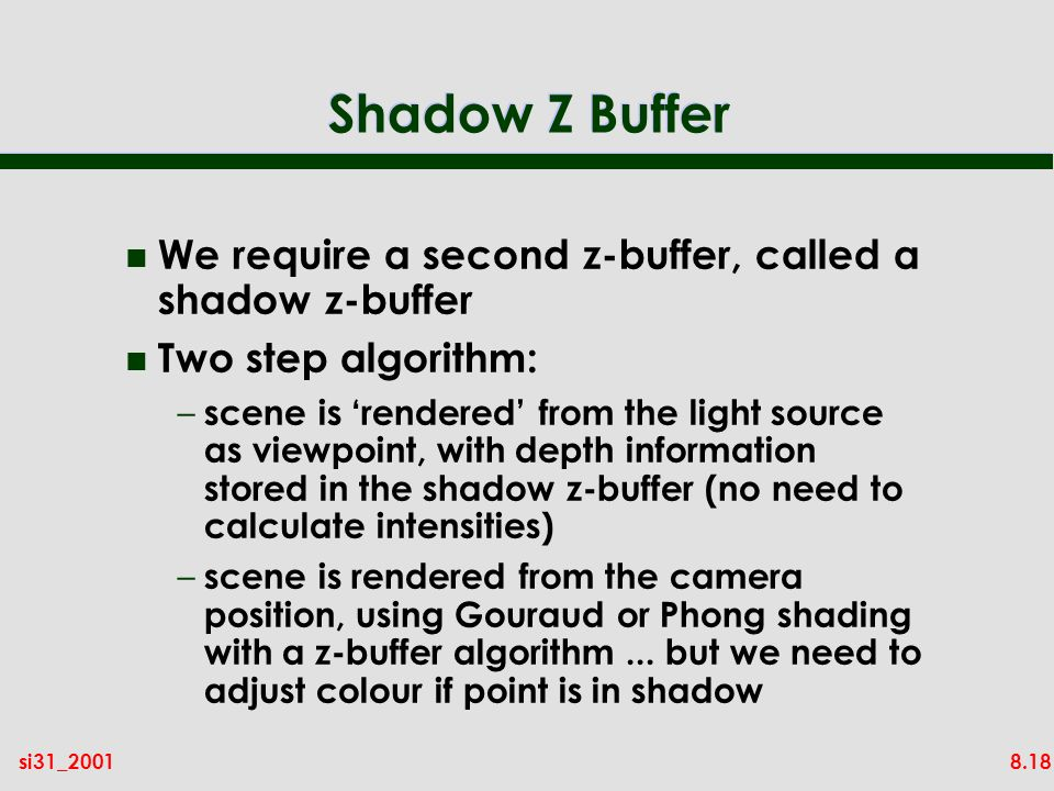 8.18si31_2001 Shadow Z Buffer n We require a second z-buffer, called a shadow z-buffer n Two step algorithm: – scene is rendered from the light source as viewpoint, with depth information stored in the shadow z-buffer (no need to calculate intensities) – scene is rendered from the camera position, using Gouraud or Phong shading with a z-buffer algorithm...