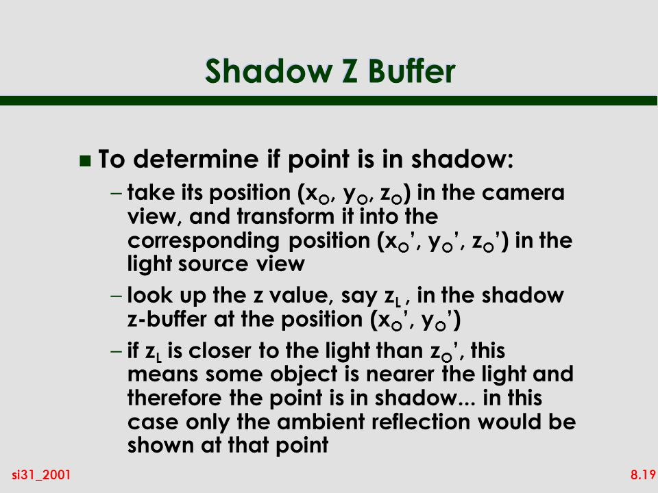 8.19si31_2001 Shadow Z Buffer n To determine if point is in shadow: – take its position (x O, y O, z O ) in the camera view, and transform it into the corresponding position (x O, y O, z O ) in the light source view – look up the z value, say z L, in the shadow z-buffer at the position (x O, y O ) – if z L is closer to the light than z O, this means some object is nearer the light and therefore the point is in shadow...
