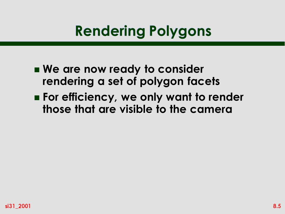 8.5si31_2001 Rendering Polygons n We are now ready to consider rendering a set of polygon facets visible n For efficiency, we only want to render those that are visible to the camera