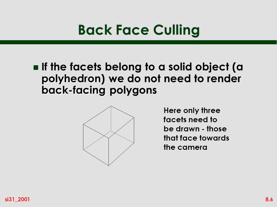 8.6si31_2001 Back Face Culling polyhedron back-facing n If the facets belong to a solid object (a polyhedron) we do not need to render back-facing polygons Here only three facets need to be drawn - those that face towards the camera