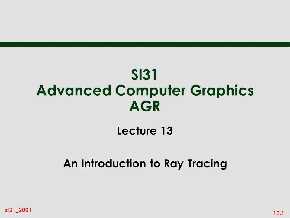 13.1 si31_2001 SI31 Advanced Computer Graphics AGR Lecture 13 An Introduction to Ray Tracing