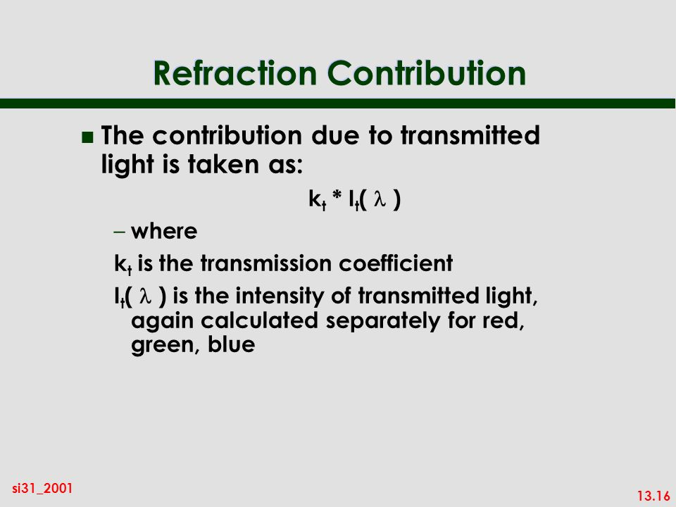 13.16 si31_2001 Refraction Contribution n The contribution due to transmitted light is taken as: k t * I t ( ) – where k t is the transmission coefficient I t ( ) is the intensity of transmitted light, again calculated separately for red, green, blue