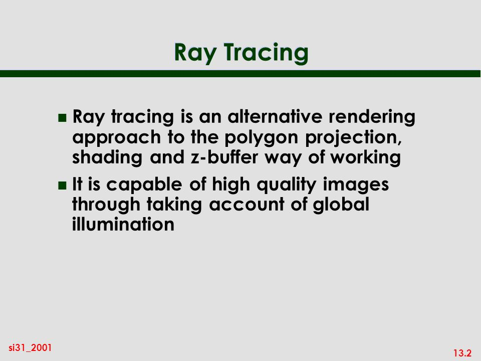 13.2 si31_2001 Ray Tracing n Ray tracing is an alternative rendering approach to the polygon projection, shading and z-buffer way of working n It is capable of high quality images through taking account of global illumination