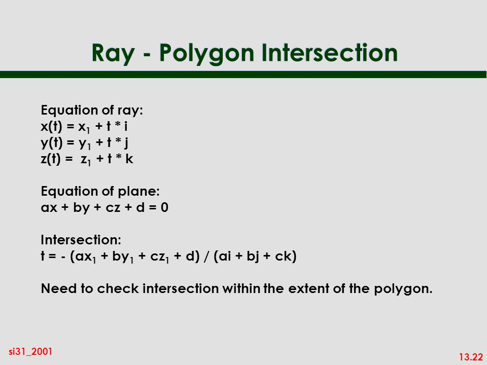13.22 si31_2001 Ray - Polygon Intersection Equation of ray: x(t) = x 1 + t * i y(t) = y 1 + t * j z(t) = z 1 + t * k Equation of plane: ax + by + cz + d = 0 Intersection: t = - (ax 1 + by 1 + cz 1 + d) / (ai + bj + ck) Need to check intersection within the extent of the polygon.