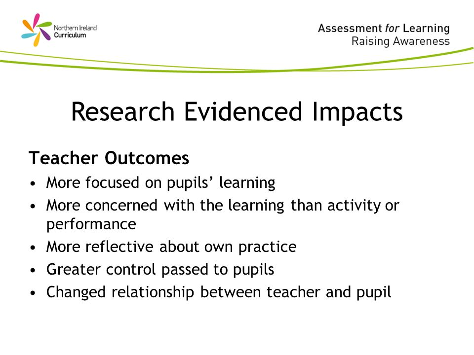 Teacher Outcomes More focused on pupils learning More concerned with the learning than activity or performance More reflective about own practice Greater control passed to pupils Changed relationship between teacher and pupil Research Evidenced Impacts