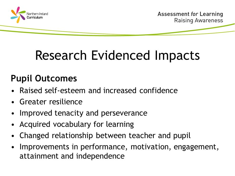 Pupil Outcomes Raised self-esteem and increased confidence Greater resilience Improved tenacity and perseverance Acquired vocabulary for learning Changed relationship between teacher and pupil Improvements in performance, motivation, engagement, attainment and independence Research Evidenced Impacts