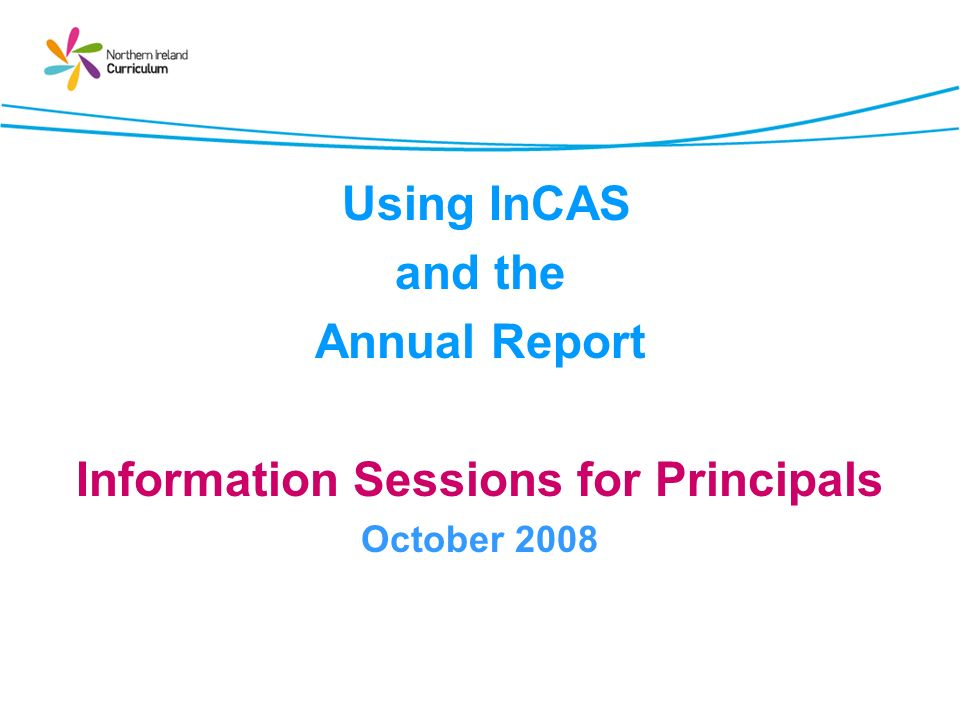 Session Content Todays session will: Consider feedback from the evaluations conducted to date; Provide the latest information from the Department of Education; Highlight the help and support currently available for schools Look at the variety of feedback provided by InCAS; and Outline the training planned for the year ahead.