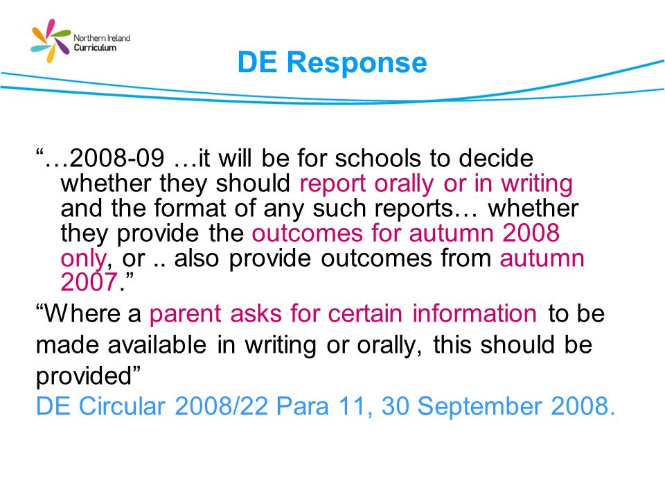 DE Response …2008-09 …it will be for schools to decide whether they should report orally or in writing and the format of any such reports… whether they provide the outcomes for autumn 2008 only, or..