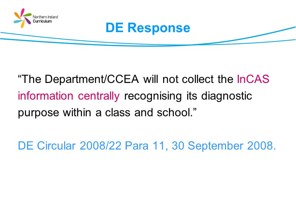 DE Response The Department/CCEA will not collect the InCAS information centrally recognising its diagnostic purpose within a class and school.