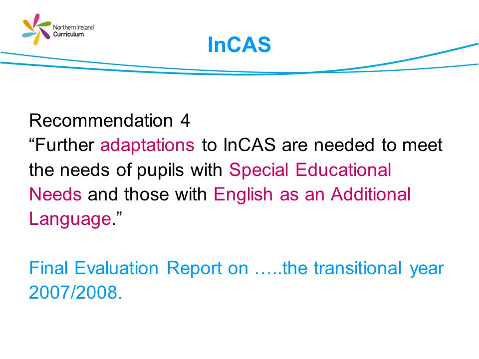 InCAS Recommendation 4 Further adaptations to InCAS are needed to meet the needs of pupils with Special Educational Needs and those with English as an Additional Language.
