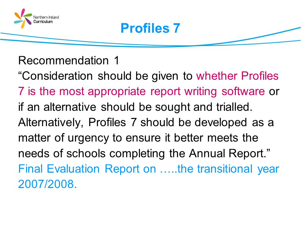 Profiles 7 Recommendation 1 Consideration should be given to whether Profiles 7 is the most appropriate report writing software or if an alternative should be sought and trialled.