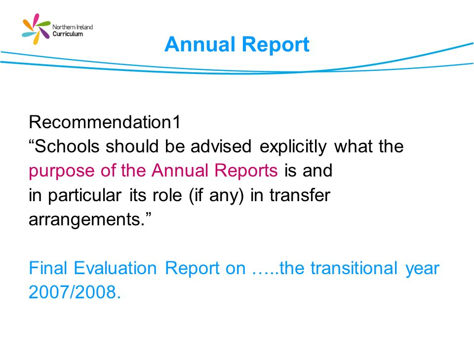 Annual Report Recommendation1 Schools should be advised explicitly what the purpose of the Annual Reports is and in particular its role (if any) in transfer arrangements.