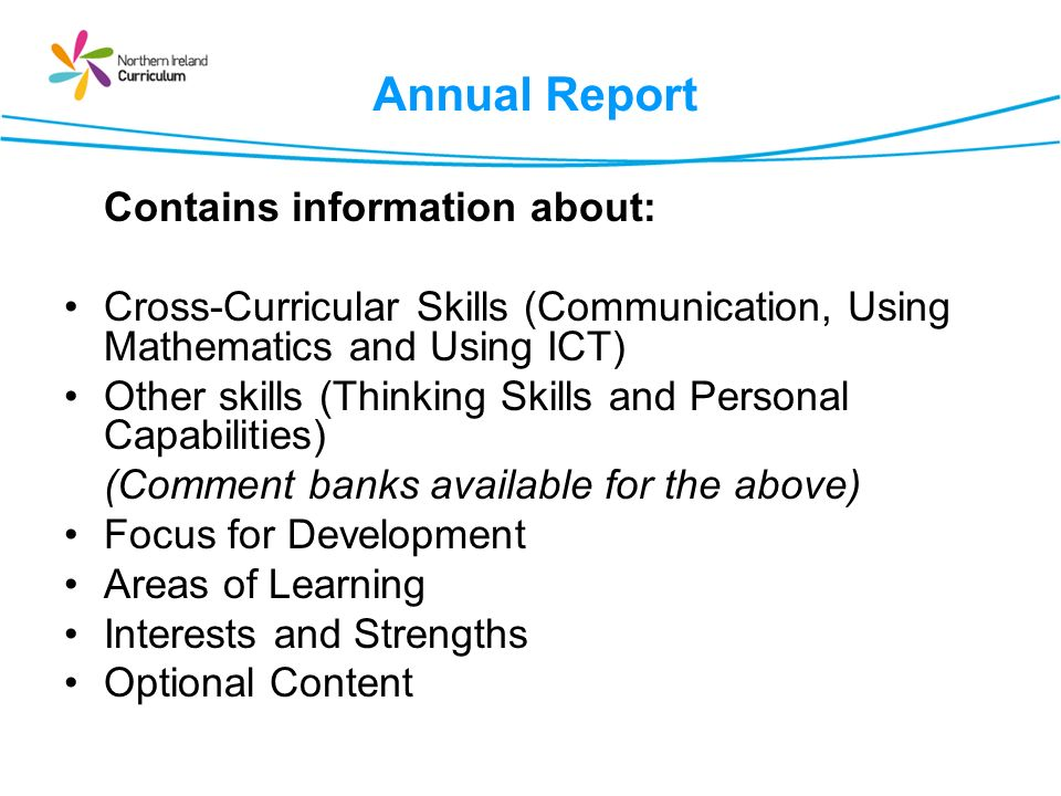 Annual Report Contains information about: Cross-Curricular Skills (Communication, Using Mathematics and Using ICT) Other skills (Thinking Skills and Personal Capabilities) (Comment banks available for the above) Focus for Development Areas of Learning Interests and Strengths Optional Content
