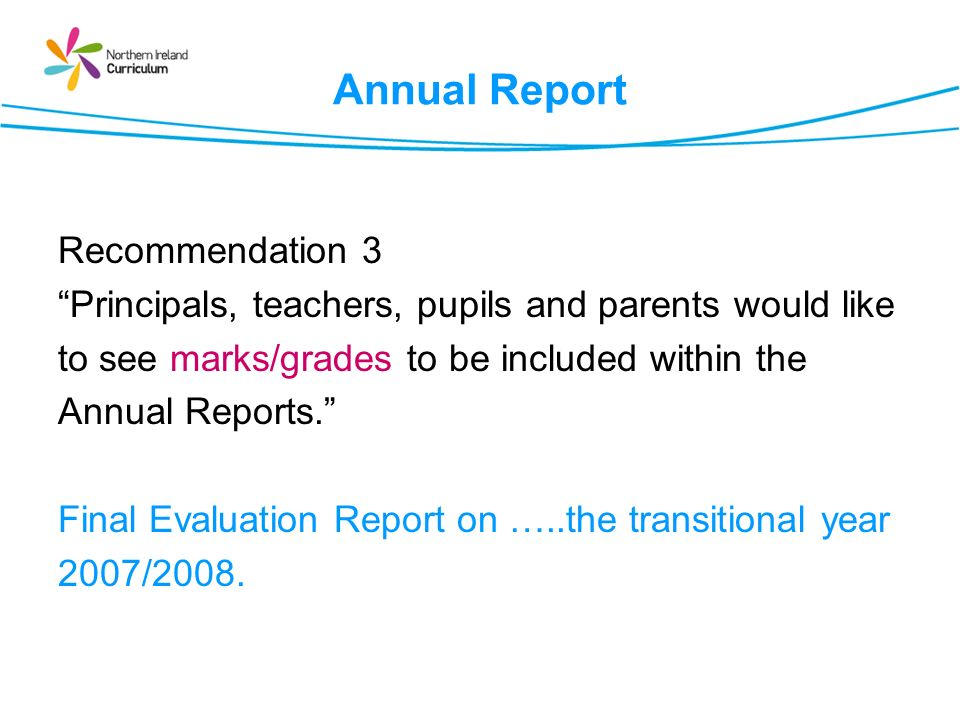 Annual Report Recommendation 3 Principals, teachers, pupils and parents would like to see marks/grades to be included within the Annual Reports.