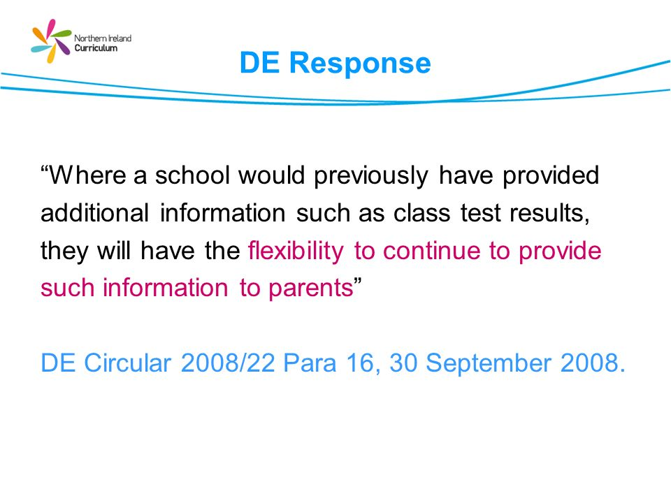 DE Response Where a school would previously have provided additional information such as class test results, they will have the flexibility to continue to provide such information to parents DE Circular 2008/22 Para 16, 30 September 2008.