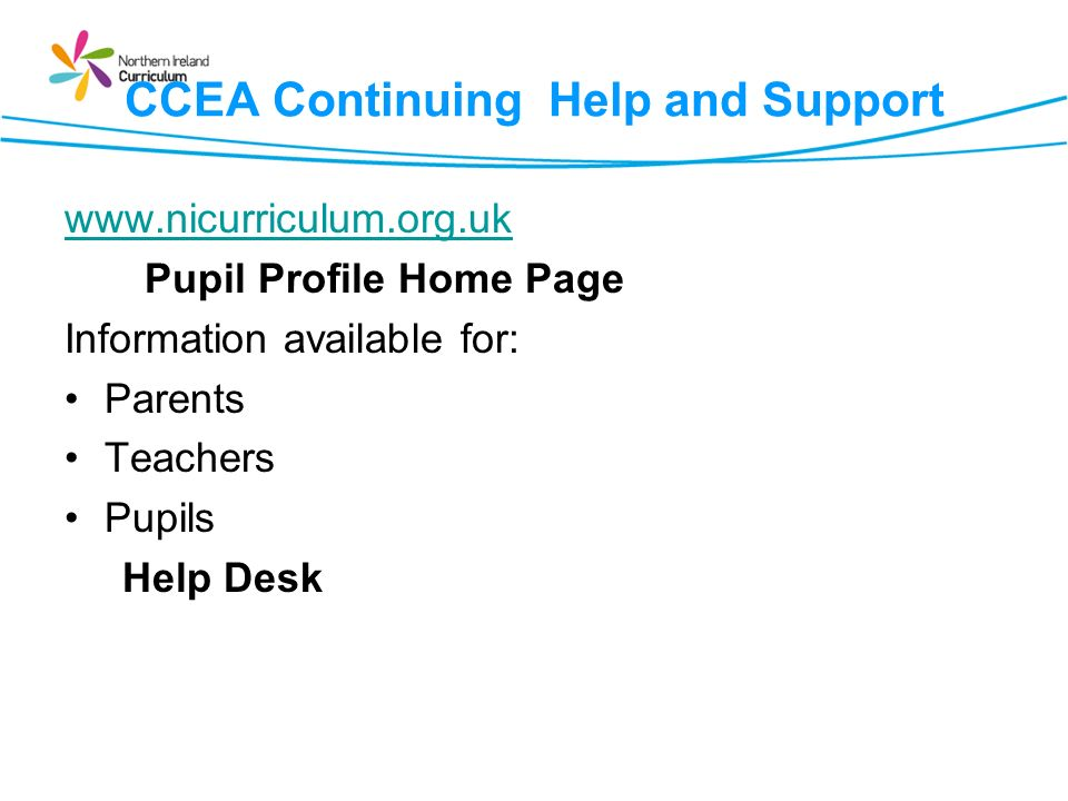 CCEA Continuing Help and Support www.nicurriculum.org.uk Pupil Profile Home Page Information available for: Parents Teachers Pupils Help Desk
