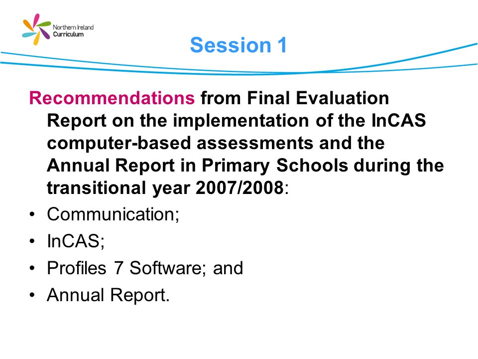 Session 1 Recommendations from Final Evaluation Report on the implementation of the InCAS computer-based assessments and the Annual Report in Primary Schools during the transitional year 2007/2008: Communication; InCAS; Profiles 7 Software; and Annual Report.
