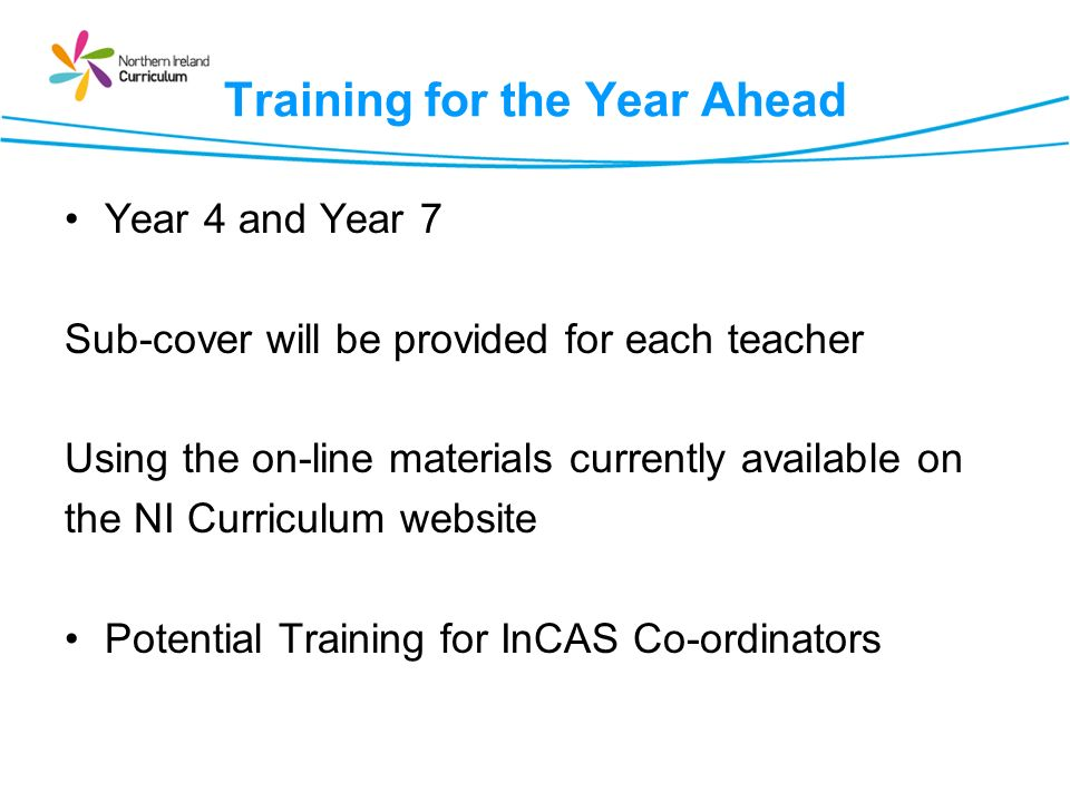 Training for the Year Ahead Year 4 and Year 7 Sub-cover will be provided for each teacher Using the on-line materials currently available on the NI Curriculum website Potential Training for InCAS Co-ordinators