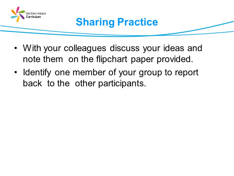 Sharing Practice With your colleagues discuss your ideas and note them on the flipchart paper provided.