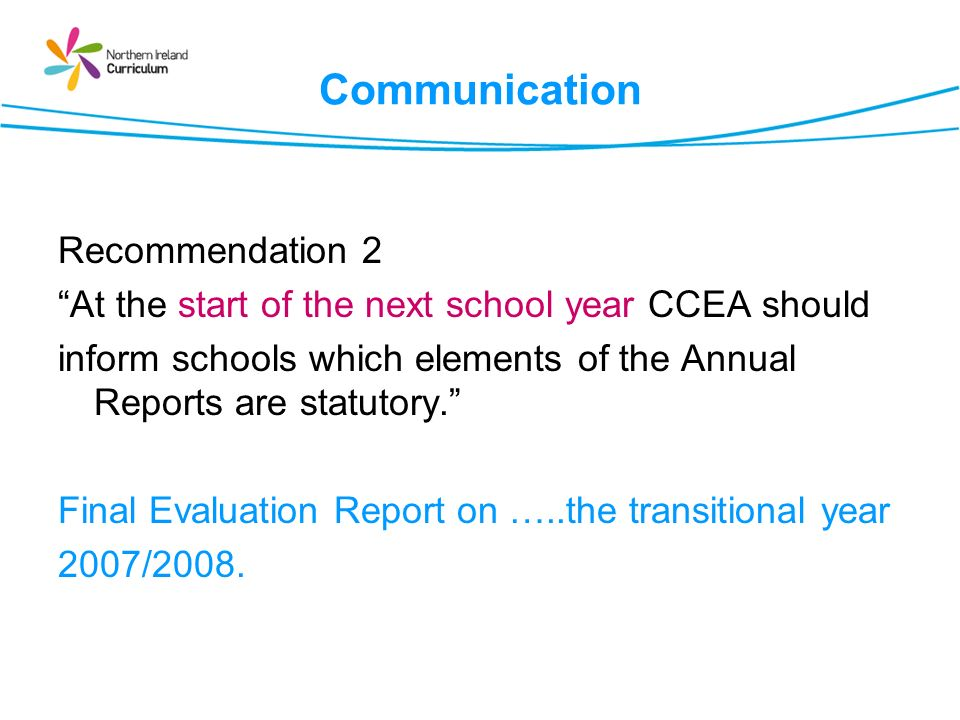 Communication Recommendation 3 CCEA should provide teachers with an at a Glance guide outlining what elements of InCAS and the Annual Report are statutory and flexible.