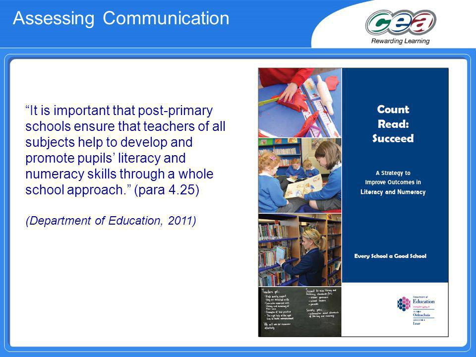 Assessing Communication It is important that post-primary schools ensure that teachers of all subjects help to develop and promote pupils literacy and numeracy skills through a whole school approach.