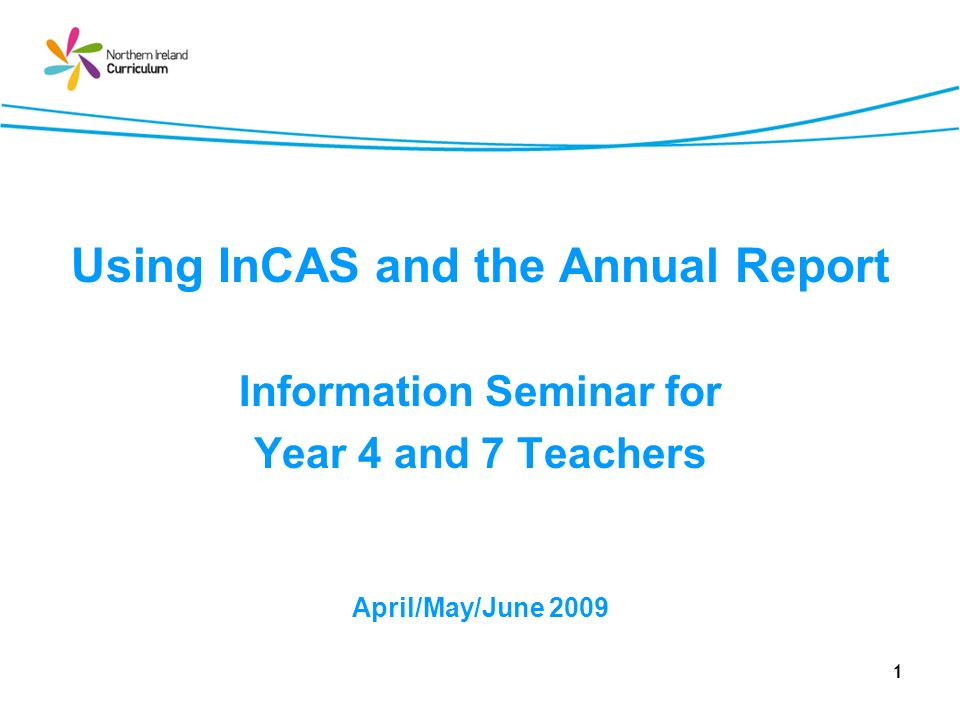 1 Using InCAS and the Annual Report Information Seminar for Year 4 and 7 Teachers April/May/June 2009