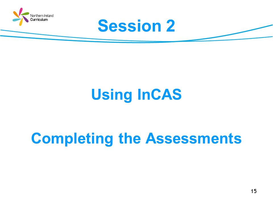 15 Session 2 Using InCAS Completing the Assessments