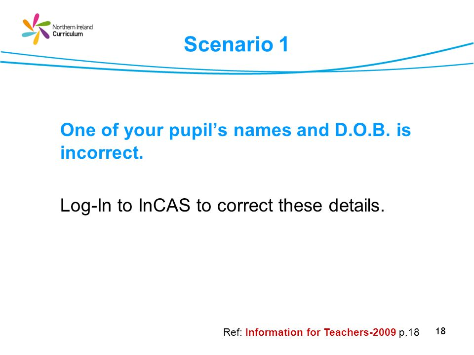 18 Scenario 1 One of your pupils names and D.O.B. is incorrect. Log-In to InCAS to correct these details. Ref: Information for Teachers-2009 p.18