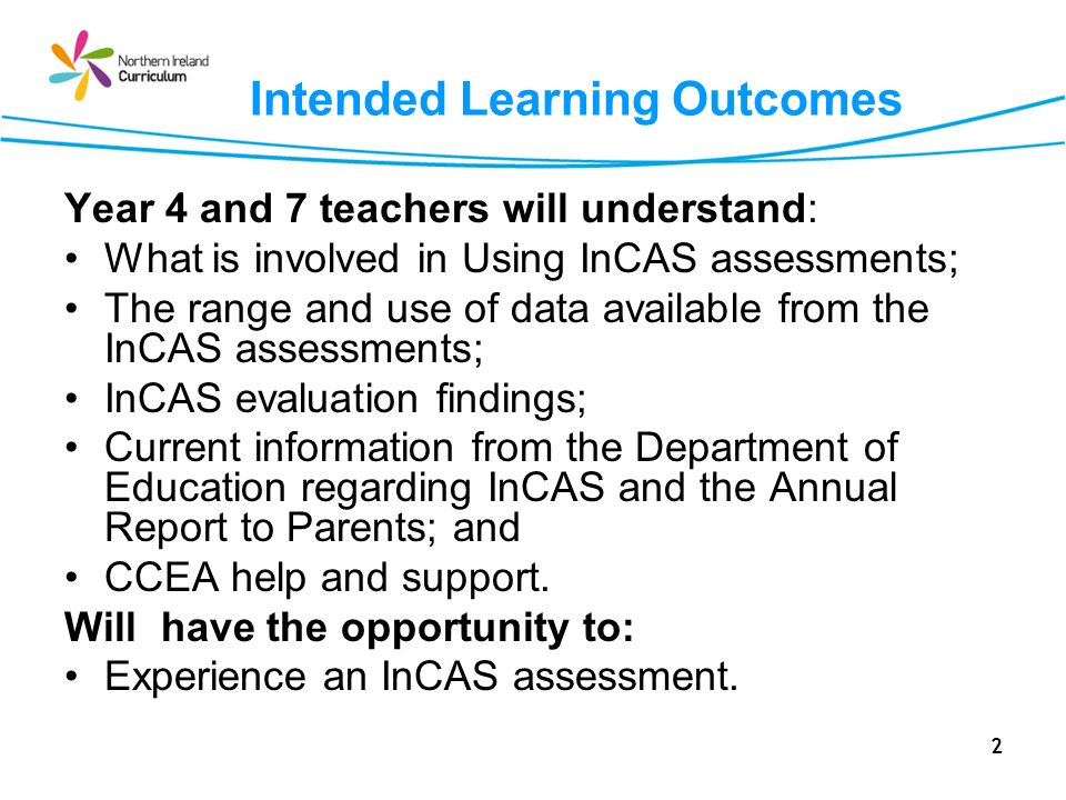 2 Intended Learning Outcomes Year 4 and 7 teachers will understand: What is involved in Using InCAS assessments; The range and use of data available f