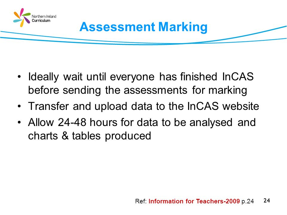 24 Assessment Marking Ideally wait until everyone has finished InCAS before sending the assessments for marking Transfer and upload data to the InCAS