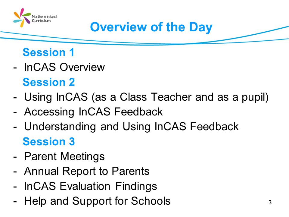 3 Overview of the Day Session 1 -InCAS Overview Session 2 -Using InCAS (as a Class Teacher and as a pupil) -Accessing InCAS Feedback -Understanding an