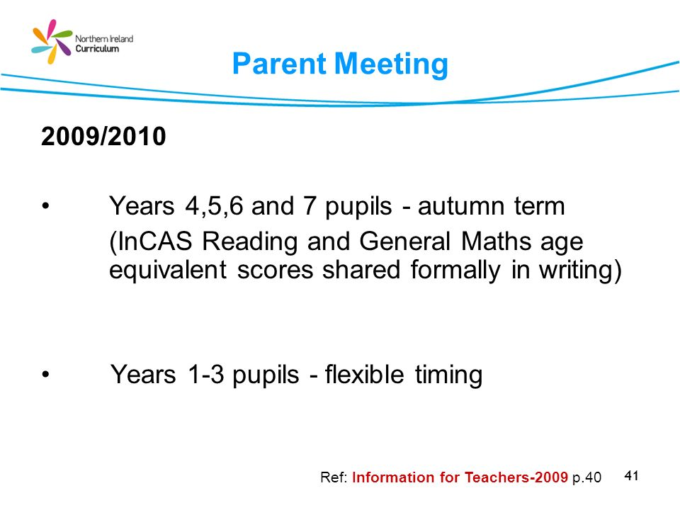 41 Parent Meeting 2009/2010 Years 4,5,6 and 7 pupils - autumn term (InCAS Reading and General Maths age equivalent scores shared formally in writing)