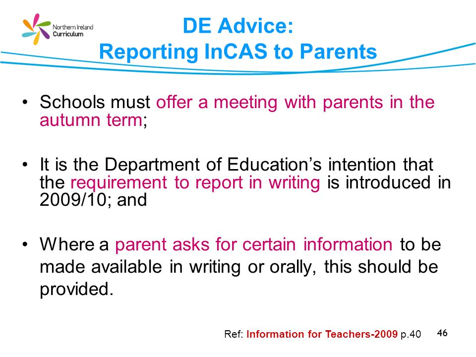 46 DE Advice: Reporting InCAS to Parents Schools must offer a meeting with parents in the autumn term; It is the Department of Educations intention th
