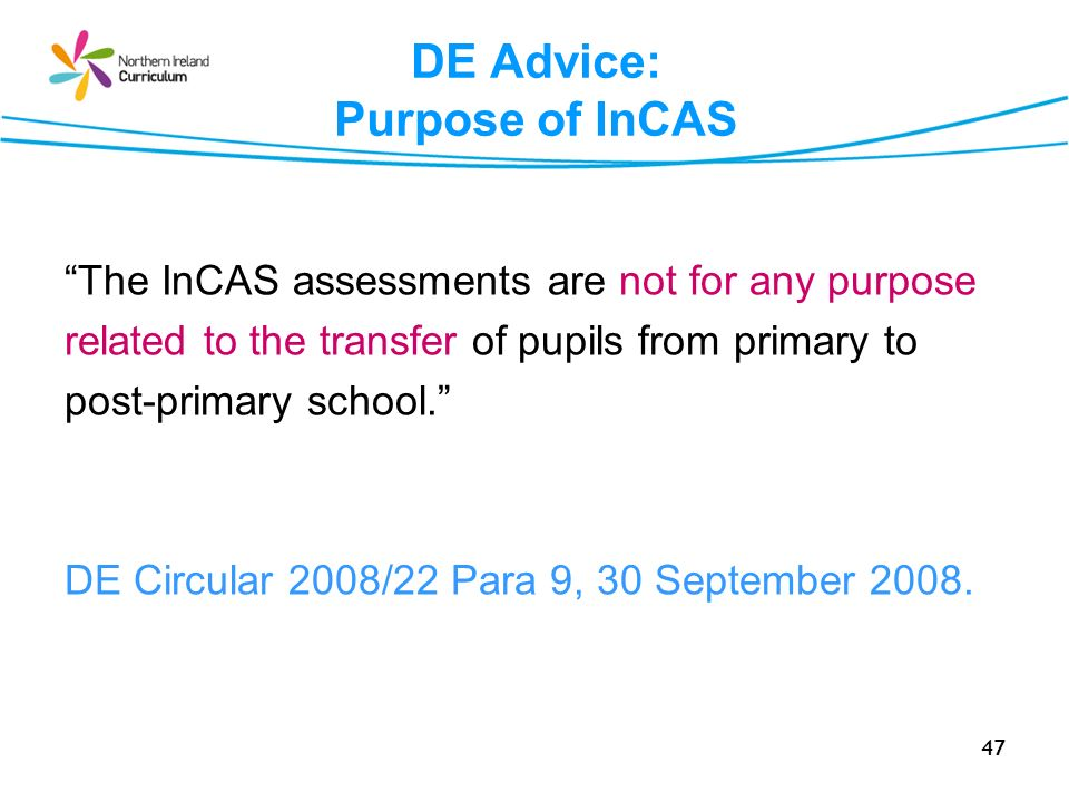47 DE Advice: Purpose of InCAS The InCAS assessments are not for any purpose related to the transfer of pupils from primary to post-primary school. DE