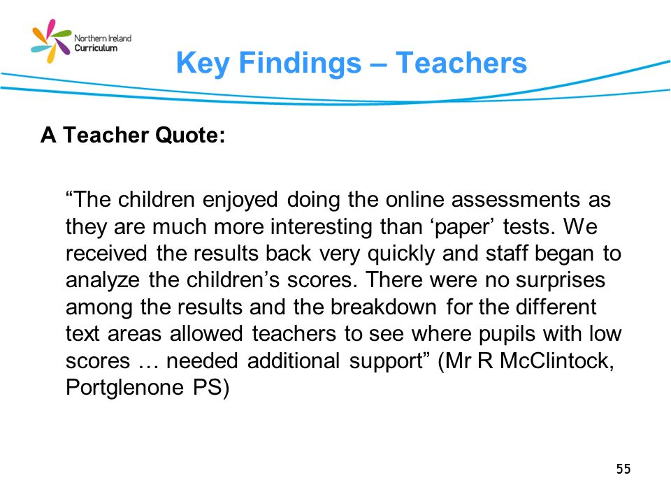 55 Key Findings – Teachers A Teacher Quote: The children enjoyed doing the online assessments as they are much more interesting than paper tests. We r