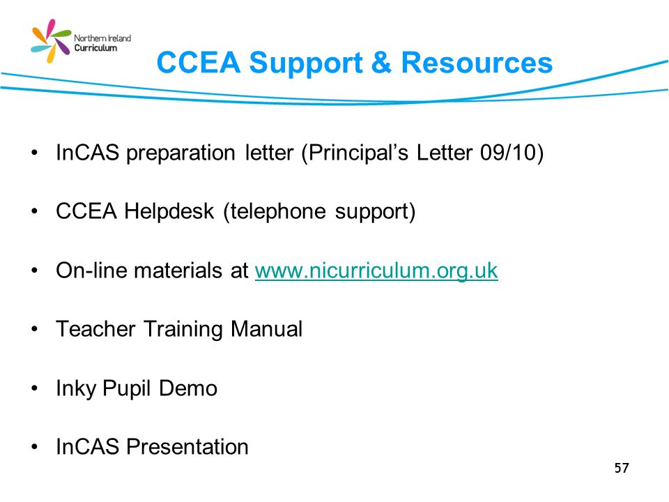 57 CCEA Support & Resources InCAS preparation letter (Principals Letter 09/10) CCEA Helpdesk (telephone support) On-line materials at www.nicurriculum