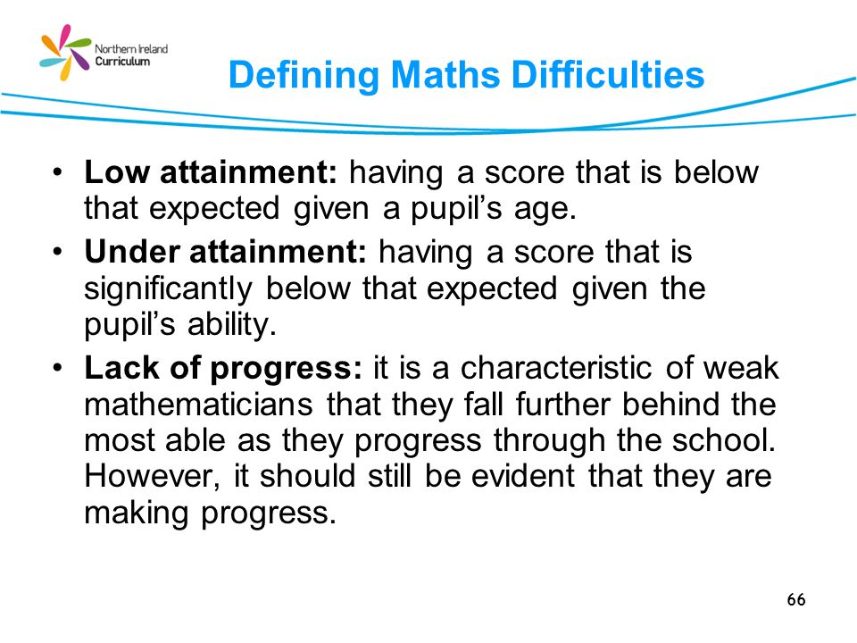 66 Defining Maths Difficulties Low attainment: having a score that is below that expected given a pupils age. Under attainment: having a score that is