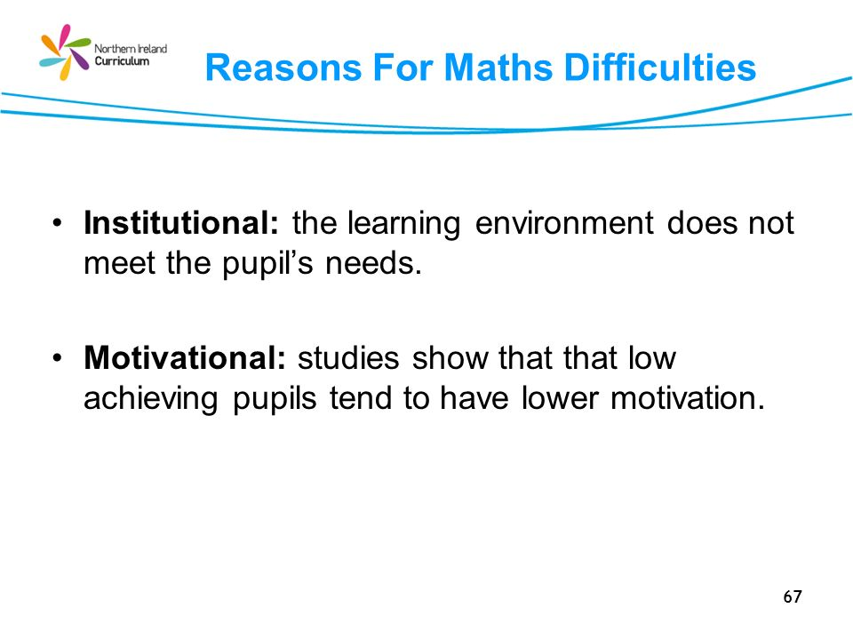 67 Reasons For Maths Difficulties Institutional: the learning environment does not meet the pupils needs. Motivational: studies show that that low ach