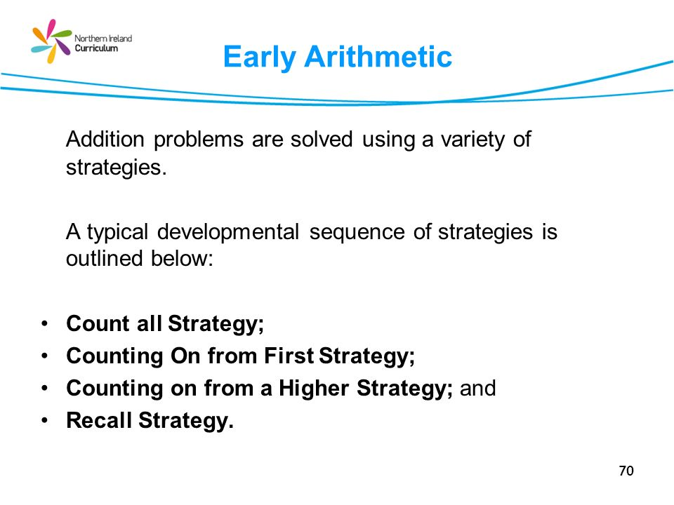 70 Early Arithmetic Addition problems are solved using a variety of strategies. A typical developmental sequence of strategies is outlined below: Coun