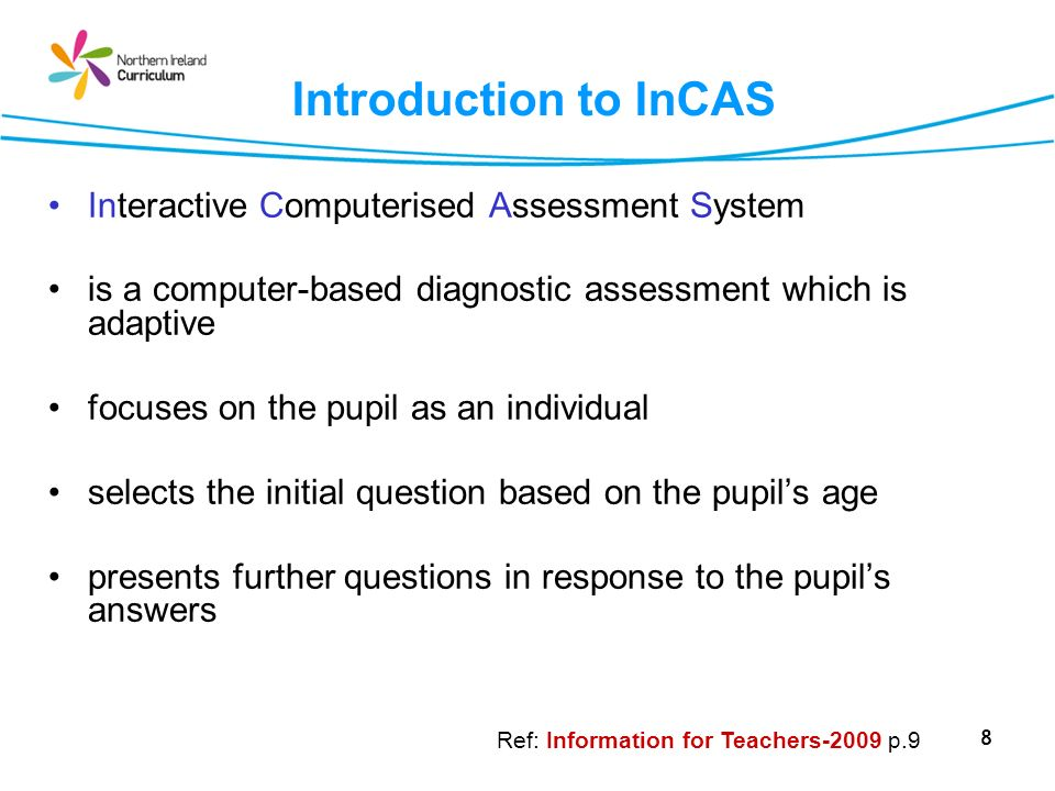 8 Introduction to InCAS Interactive Computerised Assessment System is a computer-based diagnostic assessment which is adaptive focuses on the pupil as