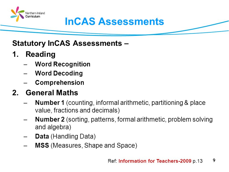 9 InCAS Assessments Statutory InCAS Assessments – 1.Reading –Word Recognition –Word Decoding –Comprehension 2.General Maths –Number 1 (counting, infor
