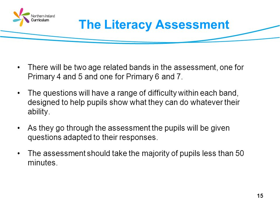 The Literacy Assessment There will be two age related bands in the assessment, one for Primary 4 and 5 and one for Primary 6 and 7.