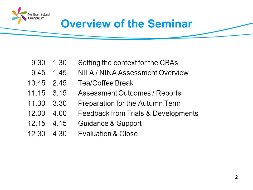 Overview of the Seminar 9.301.30Setting the context for the CBAs 9.451.45NILA / NINA Assessment Overview 10.45 2.45Tea/Coffee Break 11.153.15Assessment Outcomes / Reports 11.303.30Preparation for the Autumn Term 12.004.00Feedback from Trials & Developments 12.154.15Guidance & Support 12.304.30Evaluation & Close 2