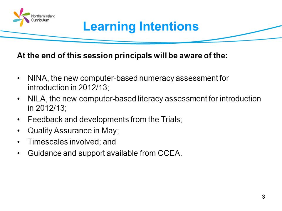 Learning Intentions At the end of this session principals will be aware of the: NINA, the new computer-based numeracy assessment for introduction in 2012/13; NILA, the new computer-based literacy assessment for introduction in 2012/13; Feedback and developments from the Trials; Quality Assurance in May; Timescales involved; and Guidance and support available from CCEA.
