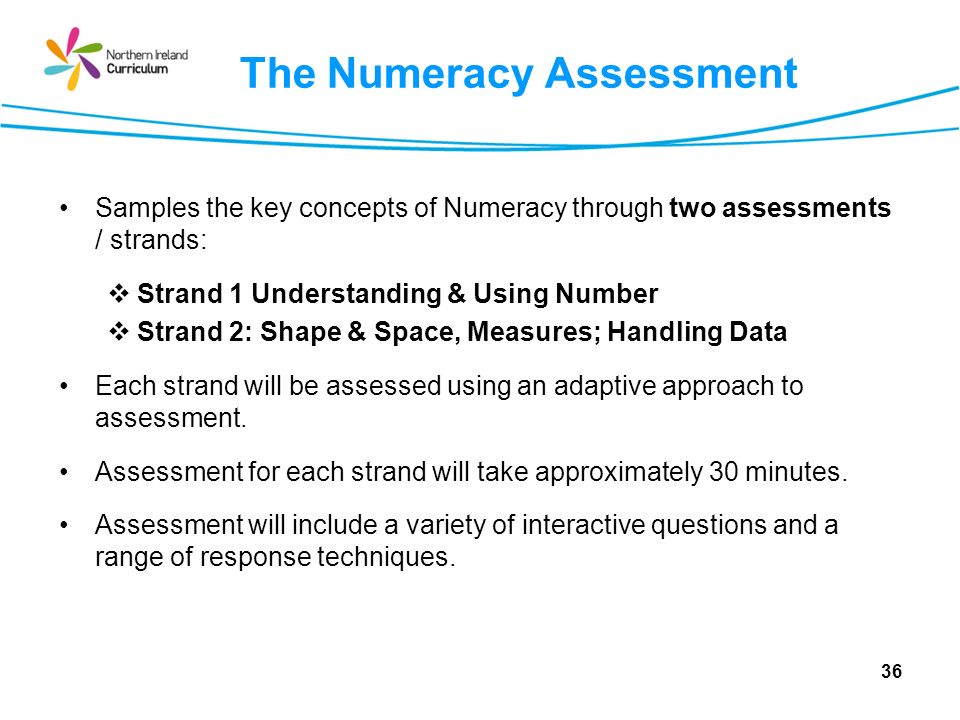 The Numeracy Assessment Samples the key concepts of Numeracy through two assessments / strands: Strand 1 Understanding & Using Number Strand 2: Shape & Space, Measures; Handling Data Each strand will be assessed using an adaptive approach to assessment.